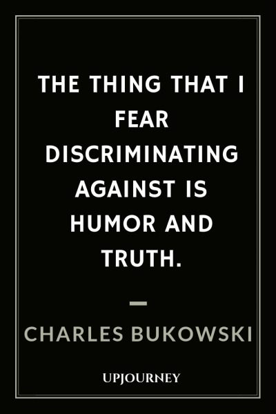 The thing that I fear discriminating against is humor and truth - Charles Bukowski. #quotes #discriminating #humor #truth