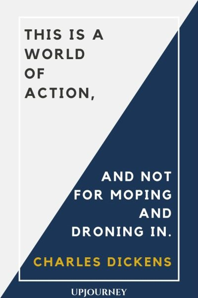 This is a world of action, and not for moping and droning in - Charles Dickens. #quotes #world #action