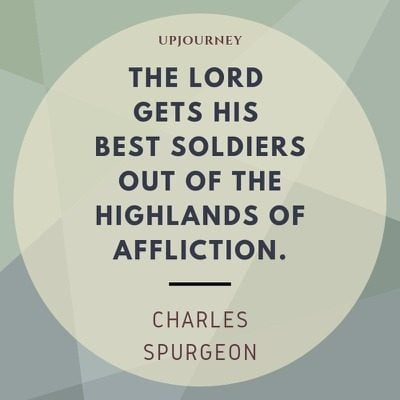 The Lord gets his best soldiers out of the highlands of affliction - Charles Spurgeon. #quotes #faith #best #soldiers #highlands #affliction