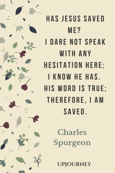Has Jesus saved me? I dare not speak with any hesitation here; I know He has. His Word is true; therefore, I am saved - Charles Spurgeon. #quotes #faith #jesus #saved