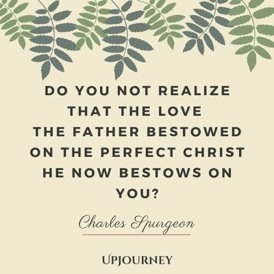Do you not realize that the love the Father bestowed on the perfect Christ He now bestows on you? - Charles Spurgeon. #quotes #faith #perfect #christ #bestows #you
