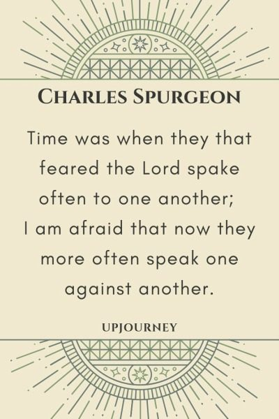 Time was when they that feared the Lord spake often to one another; I am afraid that now they more often speak one against another - Charles Spurgeon. #quotes #faith #speak #against #another