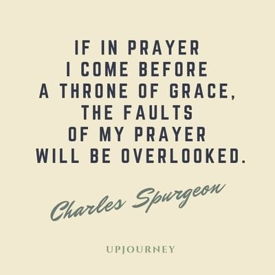 If in prayer I come before a throne of grace, the faults of my prayer will be overlooked - Charles Spurgeon. #quotes #prayer #throne #grace