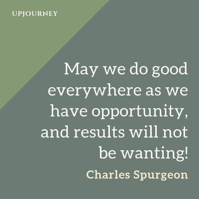 May we do good everywhere as we have opportunity, and results will not be wanting! - Charles Spurgeon. #quotes #do #good #everywhere