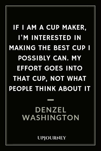 If I am a cup maker, I'm interested in making the best cup I possibly can. My effort goes into that cup, not what people think about it - Denzel Washington. #quotes #effort #people #think