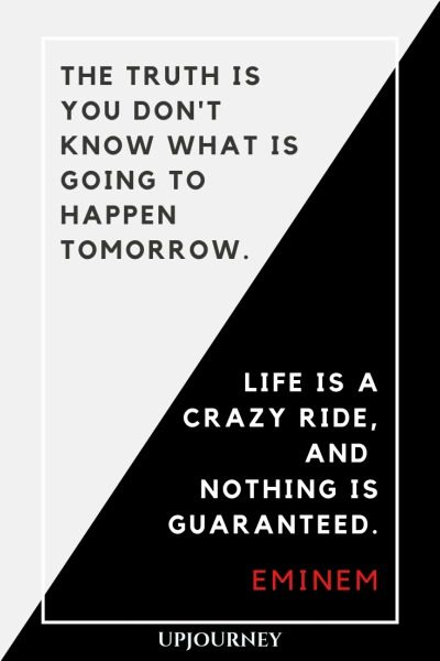 The truth is you don't know what is going to happen tomorrow. Life is a crazy ride, and nothing is guaranteed - Eminem. #quotes #life #life #crazy #ride #nothing #guaranteed