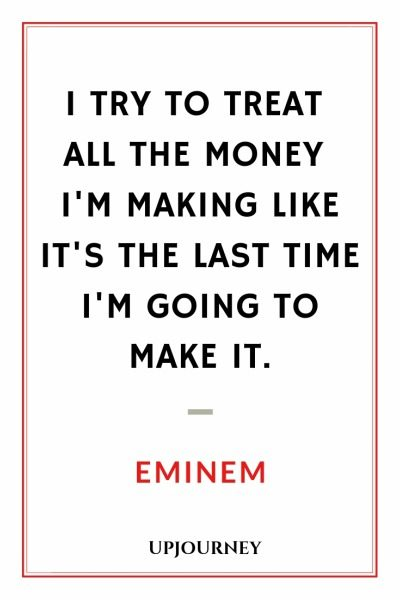I try to treat all the money I'm making like it's the last time I'm going to make it - Eminem. #quotes #success #last #time #make #it