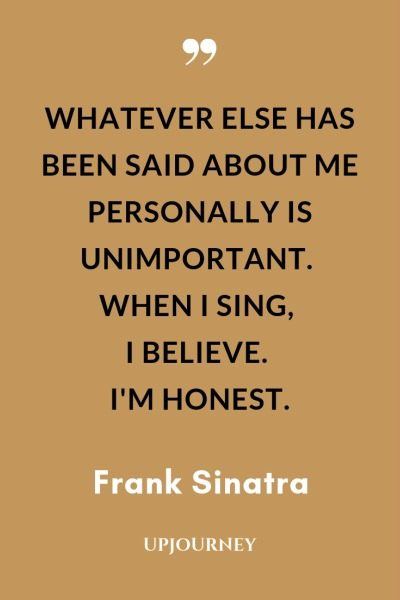 Whatever else has been said about me personally is unimportant. When I sing, I believe. I'm honest - Frank Sinatra. #quotes #music #sing #honest