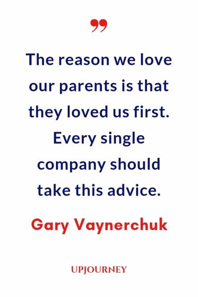 The reason we love our parents is that they loved us first. Every single company should take this advice - Gary Vaynerchuk. #quotes #life #love #parents