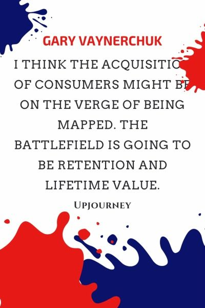 I think the acquisition of consumers might be on the verge of being mapped. The battlefield is going to be retention and lifetime value - Gary Vaynerchuk. #quotes #marketing #retention #lifetime #value