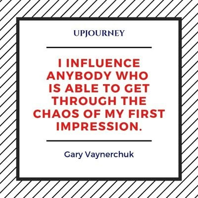 I influence anybody who is able to get through the chaos of my first impression - Gary Vaynerchuk. #quotes #influence #anybody