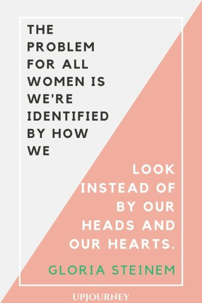 The problem for all women is we're identified by how we look instead of by our heads and our hearts - Gloria Steinem. #quotes #feminism #identified #look #heads #hearts