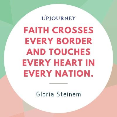 Faith crosses every border and touches every heart in every nation - Gloria Steinem. #quotes #faith #crosses #boarder #touches #heart