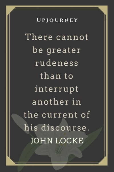 There cannot be greater rudeness than to interrupt another in the current of his discourse -John Locke. #quotes #discourse #rudeness #interrupt
