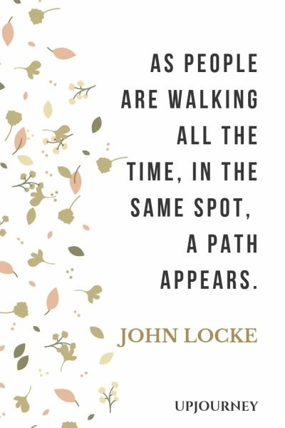 As people are walking all the time, in the same spot, a path appears -John Locke. #quotes #same #spot #path