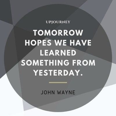 Tomorrow hopes we have learned something from yesterday - John Wayne. #quotes #life #tomorrow #learn #yesterday
