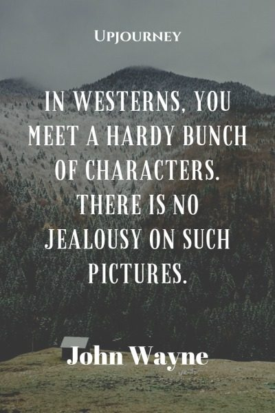 In westerns, you meet a hardy bunch of characters. There is no jealousy on such pictures - John Wayne. #quotes #movies #westerns #hardy #characters #no #jealousy