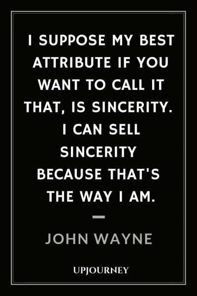 I suppose my best attribute if you want to call it that, is sincerity. I can sell sincerity because that's the way I am - John Wayne. #quotes #self #sincerity