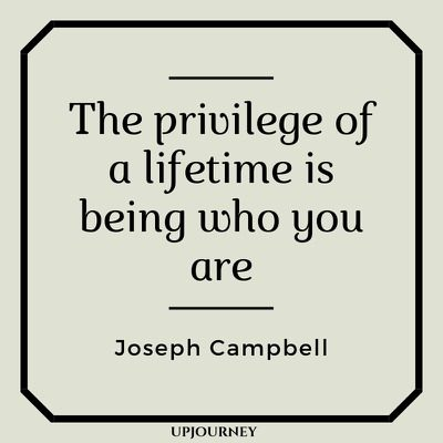The privilege of a lifetime is being who you are - Joseph Campbell. #quotes #life #privilege #lifetime #who #you #are