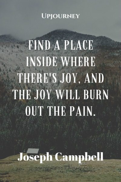Find a place inside where there's joy, and the joy will burn out the pain - Joseph Campbell. #quotes #joy #burn #pain