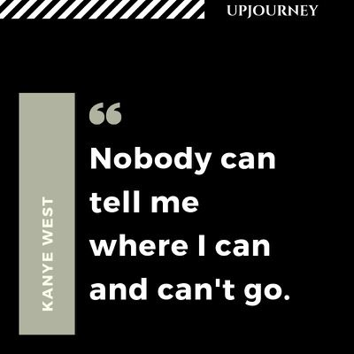 Nobody can tell me where I can and can't go - Kanye West. #quotes #life #can #go