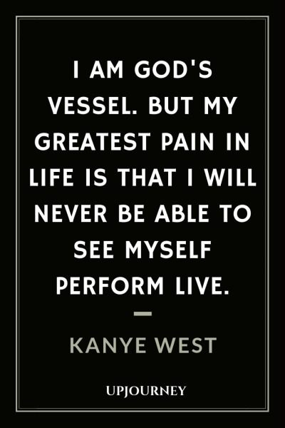 I am God's vessel. But my greatest pain in life is that I will never be able to see myself perform live - Kanye West. #quotes #music #vessel #greatest #pain #perform #live