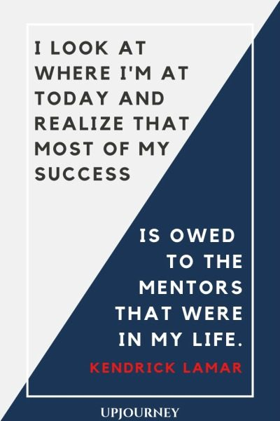 I look at where I'm at today and realize that most of my success is owed to the mentors that were in my life - Kendrick Lamar. #quotes #life #success #owed #mentors