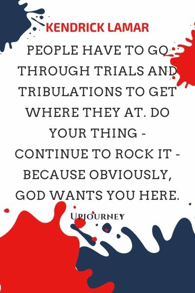 People have to go through trials and tribulations to get where they at. Do your thing - continue to rock it - because obviously, God wants you here - Kendrick Lamar. #quotes #trials #tribulations