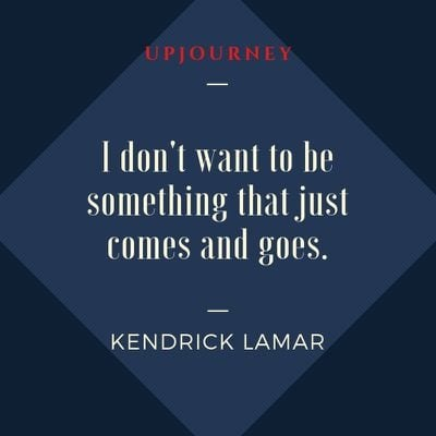 I don't want to be something that just comes and goes - Kendrick Lamar. #quotes #self #comes #goes