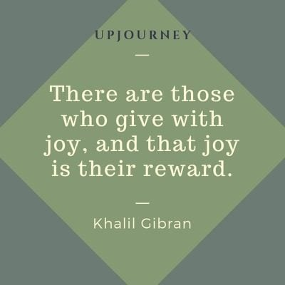 There are those who give with joy, and that joy is their reward - Khalil Gibran. #quotes #giving #joy #reward