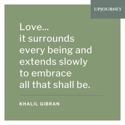 Love... it surrounds every being and extends slowly to embrace all that shall be - Khalil Gibran. #quotes #love #surrounds #every #being