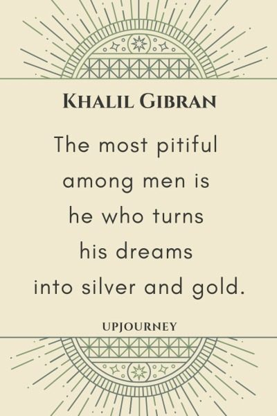 The most pitiful among men is he who turns his dreams into silver and gold - Khalil Gibran. #quotes #dreams #silver #gold