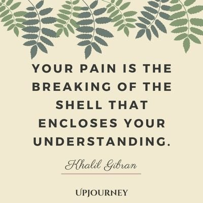 Your pain is the breaking of the shell that encloses your understanding - Khalil Gibran. #quotes #wisdom #pain #breaking #understanding
