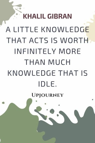 A little knowledge that acts is worth infinitely more than much knowledge that is idle - Khalil Gibran. #quotes #wisdom #knowledge #acts