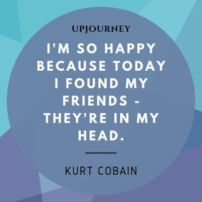 I'm so happy because today I found my friends - they're in my head - Kurt Cobain. #quotes #friends #found #head