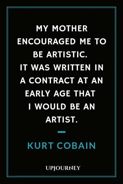 My mother encouraged me to be artistic. It was written in a contract at an early age that I would be an artist - Kurt Cobain. #quotes #music #artistic #contract