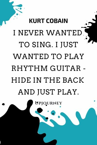 I never wanted to sing. I just wanted to play rhythm guitar - hide in the back and just play - Kurt Cobain. #quotes #music #play #rhythm #guitar #hide #back #play