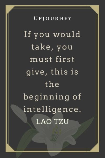 If you would take, you must first give, this is the beginning of intelligence - Lao Tzu. #quotes #education #take #give #beginning #intelligence