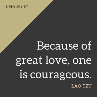 Because of great love, one is courageous - Lao Tzu. #quotes #love #great #courageous