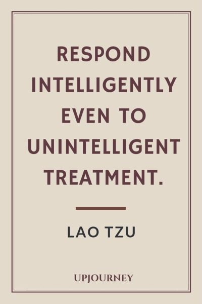 Respond intelligently even to unintelligent treatment - Lao Tzu. #quotes #respond #intelligently