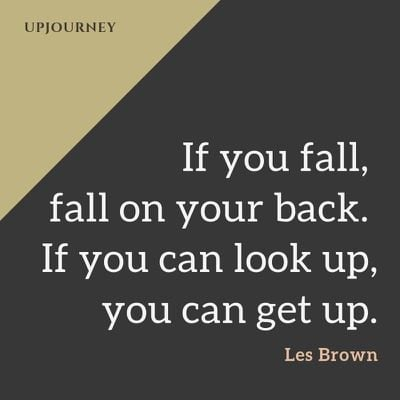 If you fall, fall on your back. If you can look up, you can get up - Les Brown. #quotes #courage #determination #fall #back #look #up #get #up