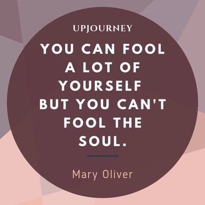 You can fool a lot of yourself but you can't fool the soul - Mary Oliver. #quotes #life #fool #yourself #soul
