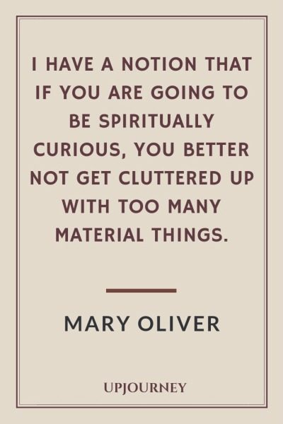 I have a notion that if you are going to be spiritually curious, you better not get cluttered up with too many material things - Mary Oliver. #quotes #spiritually #curious #material #things