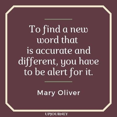 To find a new word that is accurate and different, you have to be alert for it - Mary Oliver. #quotes #word #accurate #different #alert