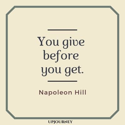 You give before you get - Napoleon Hill. #quotes #life #give #get