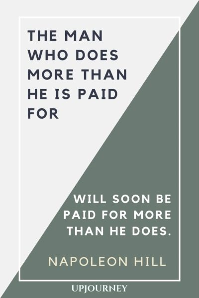 The man who does more than he is paid for will soon be paid for more than he does - Napoleon Hill. #quotes #does #more #than #paid