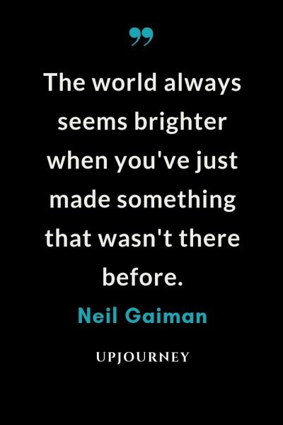The world always seems brighter when you've just made something that wasn't there before - Neil Gaiman. #quotes #world #brighter #made #something