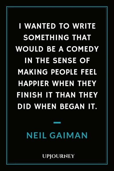 I wanted to write something that would be a comedy in the sense of making people feel happier when they finish it than they did when began it - Neil Gaiman. #quotes #reading #writing #comedy #people #happier #finish