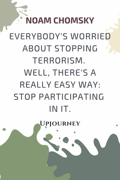 Everybody's worried about stopping terrorism. Well, there's a really easy way: stop participating in it - Noam Chomsky. #quotes #war #stopping #terrorism #stop #participating