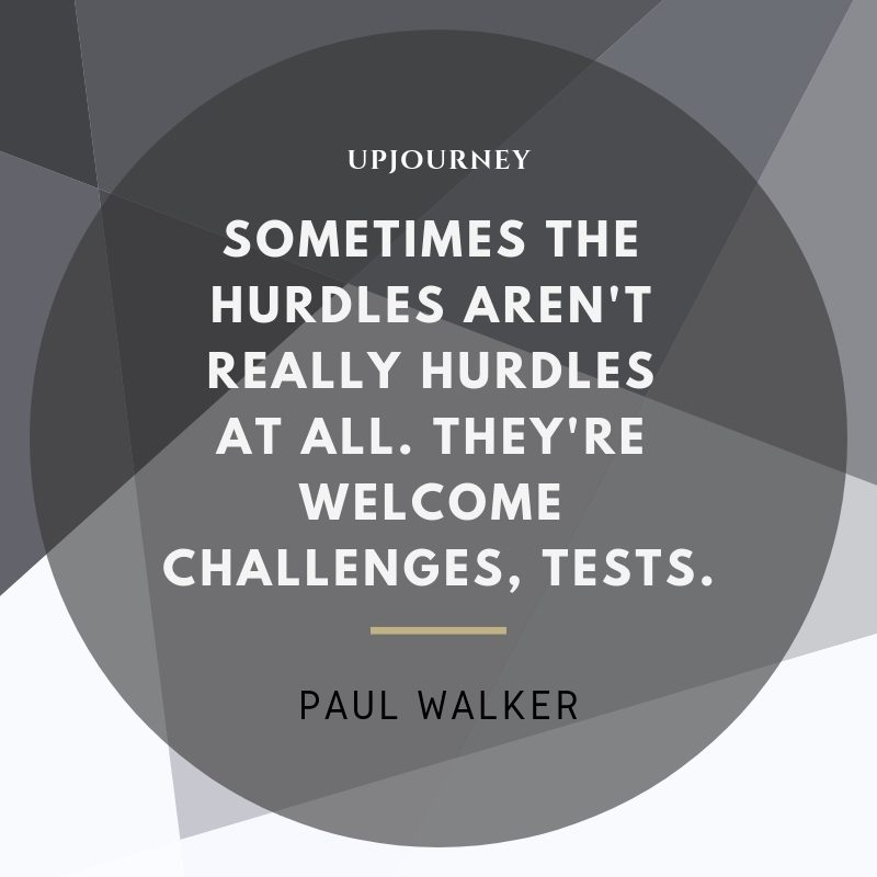 Sometimes the hurdles aren't really hurdles at all. They're welcome challenges, tests - Paul Walker. #quotes #life #hurdles #challenges #tests